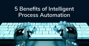 5 Benefits of Intelligent Process Automation