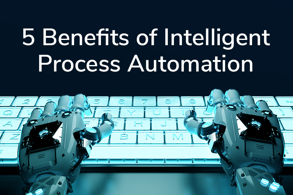 5 Benefits of Intelligent Process Automation